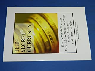 The Secret Currency - How the World's Wealthiest Familes Make Money Even When Stocks, Bonds and Real Estate Lose Value