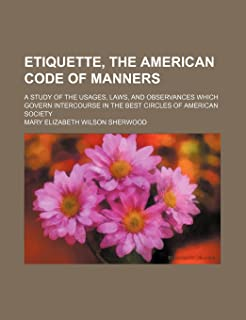 Etiquette, the American Code of Manners; A Study of the Usages, Laws, and Observances Which Govern Intercourse in the Best...