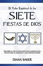 El Poder Espiritual de las Siete Fiestas de Dios: Descubre la relevancia que estas celebraciones tienen para el cristiano y los eventos futuros (Spanish Edition)