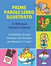 Prime Parole Libro Illustrato in Bilingua Italiano Inglese Vocabolario Scuola Primaria Libri Illustrati per Bambini 2-7 anni: Mie First early learning ... bilinguismo infantile. (Italian Edition)