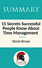 Summary: 15 Secrets Successful People Know About Time Management: The Productivity Habits of 7 Billionaires, 13 Olympic Athletes, 29 Straight-A Students, and 239 Entrepreneurs by Kevin Kruse
