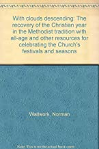 With clouds descending: The recovery of the Christian year in the Methodist tradition with all-age and other resources for celebrating the Church's festivals and seasons