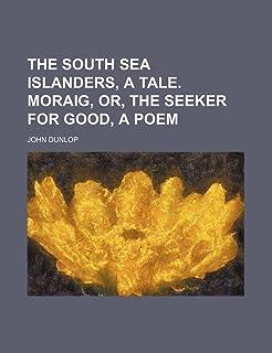 The South Sea Islanders, a Tale. Moraig, Or, the Seeker for Good, a Poem