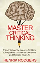 Master Critical Thinking: Think Intelligently, Improve Problem-Solving Skills, Make Better Decisions, and Upgrade Your Life