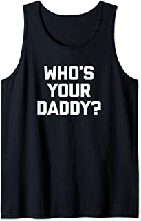 Who's Your Daddy? T-Shirt funny saying sarcastic dad novelty Tank Top