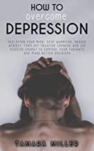 HOW TO OVERCOME DEPRESSION: DECLUTTER YOUR MIND, STOP WORRYING, REDUCE ANXIETY, TURN OFF NEGATIVE THINKING AND USE POSITIV...