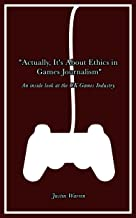 Actually, It's About Ethics in Games Journalism: An inside look at the UK Games Industry.