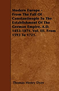 Modern Europe - From The Fall Of Constantinople To The Establishment Of The German Empire, A.D. 1453-1871. Vol. III. From ...
