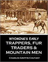 Wyoming's Early Trappers, Fur Traders, and Mountain Men: Jim Beckwourth, Nathaniel J. Wyeth, James Bridger, Kit Carson, Jedediah S. Smith, Robert Newell (1899)