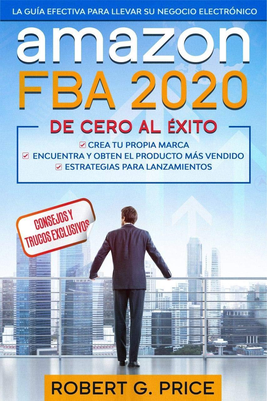 AMAZON FBA 2020: La Guía Efectiva Para Llevar Su Negocio Electrónico De Cero A Éxito (Spanish Edition)