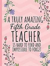 A Truly Amazing Fifth Grade Teacher: Teacher Notebook or Journal: Year End Graduation & Thank You Gift for Teacher Appreciation (Inspirational Teacher Gifts)