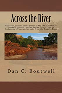 Across the River: A fictional account of the events in the life of Alexander Boutwell: pioneer, soldier, Indian fighter, s...