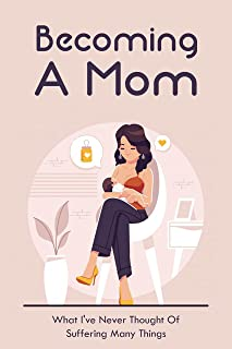 Becoming A Mom: What I've Never Thought Of Suffering Many Things: The Guide For New Mother