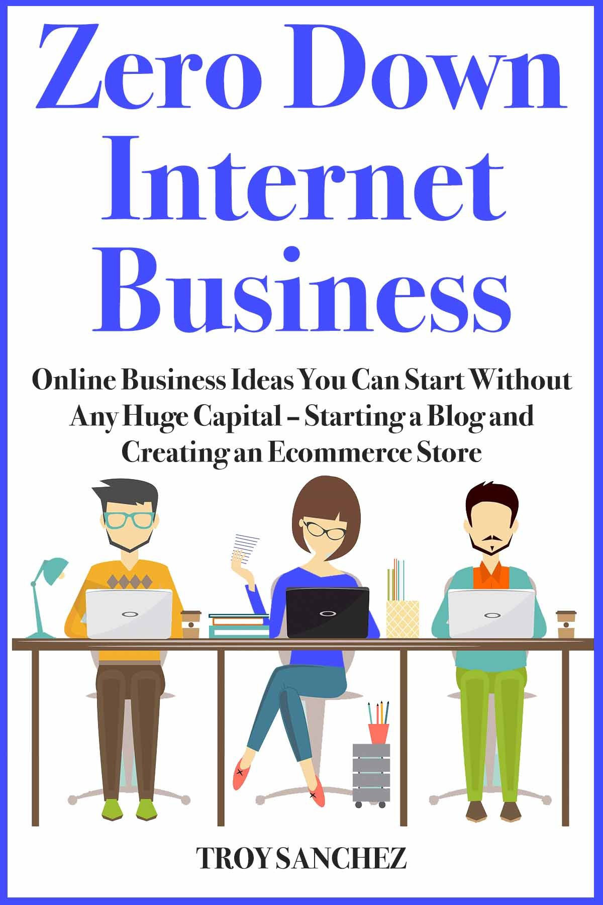 Zero Down Internet Business: Online Business Ideas You Can Start Without Any Huge Capital – Starting a Blog and Creating an Ecommerce Store