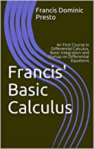 Francis' Basic Calculus: A First Course in Differential Calculus, Basic Integration and Startup on Differential Equations