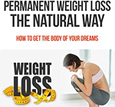 How To Lose Weight Permanent The Natural Way : How To Get The Body Of Your Dreams