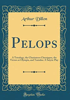 Pelops: A Tetralogy, the Charioteers Chrysippus, the Victors at Olympia, and Tantalus: A Satyric Play (Classic Reprint)