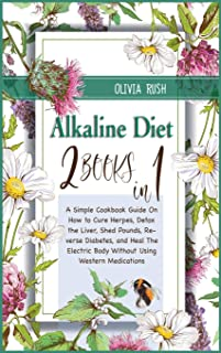 Alkaline Diet: 2 Books in 1: A Simple Cookbook Guide On How to Cure Herpes, Detox the Liver, Shed Pounds, Reverse Diabetes...
