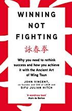 Winning Not Fighting: Why you need to rethink success and how you achieve it with the Ancient Art of Wing Tsun