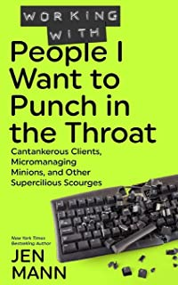 Best Working with People I Want to Punch in the Throat: Cantankerous Clients, Micromanaging Minions, and Other Supercilious Scourges Review