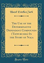 The Use of the Determinative Dependent Compounds (Tatpurusha) in the Story of Nala (Classic Reprint)