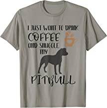 I Just Want To Drink Coffee and Snuggle My Pitbull T-Shirt
