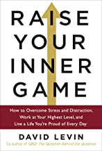 Raise Your Inner Game: How to Overcome Stress and Distraction, Work at Your Highest Level, and Live a Life You're Proud of Every Day