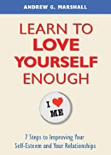 Learn to Love Yourself Enough: 7 Steps to Improving Your Self-Esteem and Your Relationships