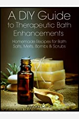 A DIY Guide to Therapeutic Bath Enhancements: Homemade Recipes for Bath Salts, Melts, Bombs & Scrubs (The Art of the Bath Book 2) Kindle Edition