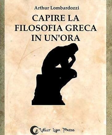 Capire la filosofia greca in unora (Capire... in unora Vol. 1)