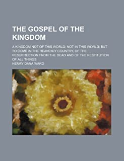 The Gospel of the Kingdom; A Kingdom Not of This World Not in This World But to Come in the Heavenly Country, of the Resur...