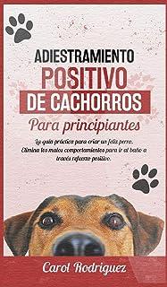 Adiestramiento positivo de cachorros para principiantes: La guía práctica para criar un feliz perro. Elimina los malos com...