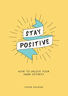 Stay Positive: Break Free of Your Worries and Look on the Bright Side of Life