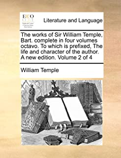 The Works of Sir William Temple, Bart. Complete in Four Volumes Octavo. to Which Is Prefixed, the Life and Character of th...