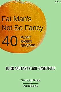Fat Man's Not So Fancy 40 Plant Based Recipes: Quick and Easy Plant-Based Food (Fat Man's Food Book 2)