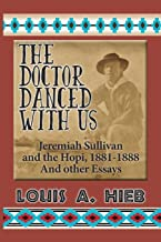 The Doctor Danced With Us: Jeremiah Sullivan and the Hopi, 1881-1888 And Other Essays