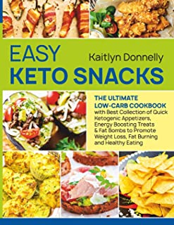 Easy Keto Snacks: The Ultimate Low-Carb Cookbook with Best Collection of Quick Ketogenic Appetizers, Energy Boosting Treat...