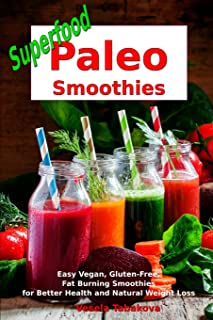 Superfood Paleo Smoothies: Easy Vegan, Gluten-Free, Fat Burning Smoothies for Better Health and Natural Weight Loss: Superfood Cookbook