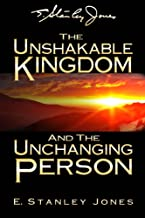 The Unshakable Kingdom and the Unchanging Person (E. Stanley Jones Foundation)