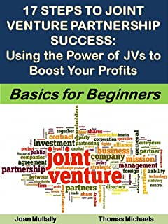 17 Steps to Joint Venture Partnership Success: Using the Power of JVs to Boost Your Profits: Basics for Beginners (Business Basics for Beginners Book 42)