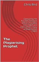 The Plagiarising Prophet: Comparing the Parallels between Milton's Paradise Lost (1667) and Ellen White's Story of Redemption (1947) (Exposing the False Prophet - Ellen White)