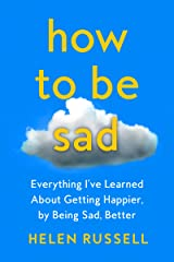How to Be Sad: Everything I've Learned About Getting Happier by Being Sad Kindle Edition