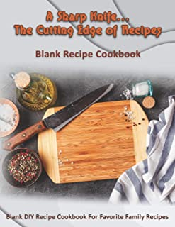 A Sharp Knife...The Cutting Edge of Recipes: Blank Recipe Cookbook: Blank DIY Recipe Cookbook For Favorite Family Recipes