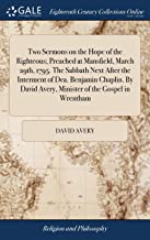 Two Sermons on the Hope of the Righteous; Preached at Mansfield, March 29th, 1795. the Sabbath Next After the Interment of Dea. Benjamin Chaplin. by David Avery, Minister of the Gospel in Wrentham