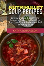 Nutribullet Soup Recipes: Top 50 Quick & Easy-To-Prepare Nutribullet Soup Recipes For A Balanced And Healthy Diet (Nutribullet Soups Book 1)