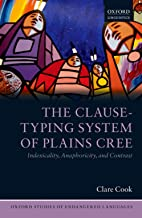 The Clause-Typing System of Plains Cree: Indexicality, Anaphoricity, and Contrast (Oxford Studies of Endangered Languages Book 2)
