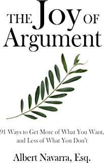 The Joy of Argument: 91 Ways to Get More of What You Want, and Less of What You Don't (English Edition)