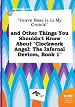 You're Nose Is in My Crotch! and Other Things You Shouldn't Know about Clockwork Angel: The Infernal Devices, Book 1