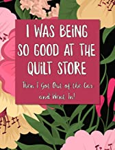 I Was Being So Good At The Quilt Store Then I Got Out of the Car and Went In: Funny Quilting Log and Journal for Tracking Quilting Projects and Patterns Cute and Funny Floral Cover
