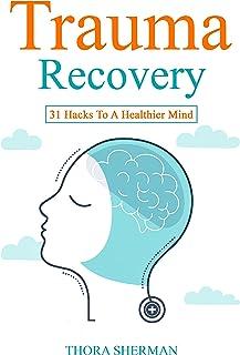 Trauma Recovery: 31 Hacks To A Healthier Mind
